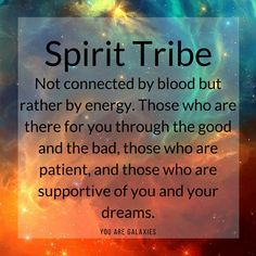 Spirit Tribe... Not connected by blood but rather by energy. Those who are there for you through the good and the bad, those who are patient, and those who are supportive of you and your dreams. @YOU ARE GALAXIES ✶ #youaregalaxies #spiritual #spirituality #tribe #wisewords #quote