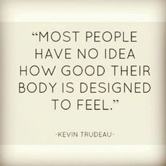 Move around: Most people have no idea how good their body is designed to feel. -Kevin Trudeau