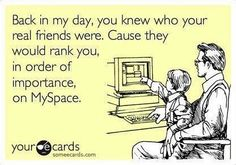 Back in my day, you knew who your real friends were. Cause they would rank you, in order of importance, on MySpace.