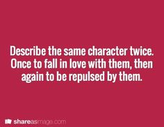 Describe the same character twice. Once to make the reader fall in love with them... twice to make them repulsive