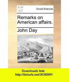 Remarks on American affairs. (9781170800775) John Day , ISBN-10: 1170800777  , ISBN-13: 978-1170800775 ,  , tutorials , pdf , ebook , torrent , downloads , rapidshare , filesonic , hotfile , megaupload , fileserve