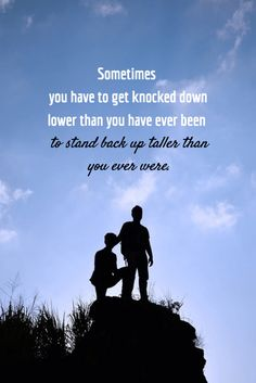 Sometimes you have to get knocked down lower than you have ever been to stand back up taller than you ever were