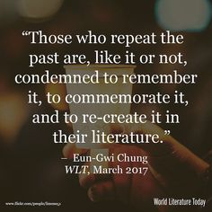 Those who repeat the past are like it or not condemned to remember it to commemorate it and to re-create it in their literature.  Eun-Gwi Chung  Read the full essay in through our profile link.  #KoreanLiterature #Literature #Reading #AmReading #WorldLiterature #IReadWLT
