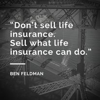 """Don't sell life insurance. Sell what life insurance can do."" – Ben Feldman #lifeinsurance"