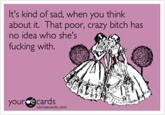 Funny Confession Ecard: It's kind of sad, when you think about it. That poor, crazy bitch has no idea who she's fucking with.