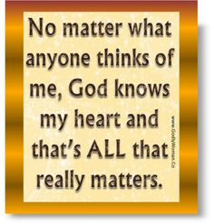 God knows my heart and that's all that matters.