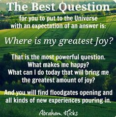 The best question for you to put to the universe with an expectation of an answer is: Where is my greatest joy? That is the most powerful question. What makes me happy? What can I do today that will bring me the greatest amount of joy? And you will find floodgates opening and all kinds of new experiences pouring in. -Abraham Hicks