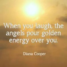 When you laugh the angels pour golden energy over you.
