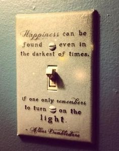 Harry Potter, Albus Dumbledore Quote On Light Switch, Happiness Can Be Found Even In The Darkest Of Times If Only One Remembers To Turn On The Light Hogwarts, Dumbledore Quotes, Hp Quotes, Quotes Inspirational, Famous Quotes, Wisest Quotes, Motivational Photos, Craft Quotes, Author Quotes