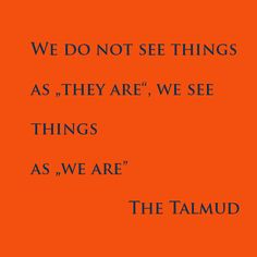 "We do not see things as ""they are"",   we see things as ""we are""                                        The Talmud"