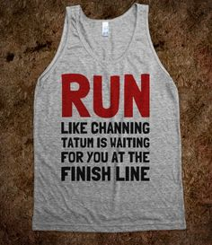 RUN like channing tatum is waiting for you at the finish line! :)