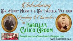 Introducing the main characters (Dr. Henry Merritt, DDS and Dr. Isabella Pattison, DDS) from Isabella's Calico Groom-- a new release within Calico Ball: A Timeless Western Collection.