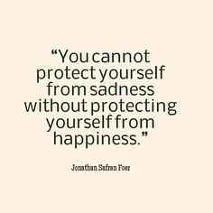 Jonathan Safran Foer, You cannot protect yourself from sadness without protecting yourself from happiness Sad Love Quotes, Pretty Quotes, Best Quotes, Awesome Quotes, Random Quotes, Happy Quotes, Courage Quotes, Faith Quotes, Life Quotes