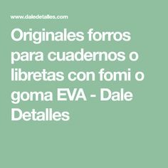 Originales forros para cuadernos o libretas con fomi o goma EVA - Dale Detalles