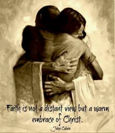 """""""Most people consider fellowship with Christ, and believing in Christ, to be the same thing; but the fellowship which we have with Christ is the consequence of faith. In a word, faith is not a distant view, but a warm embrace, of Christ, by which he dwells in us, and we are filled with the Divine Spirit."""" -John Calvin"""