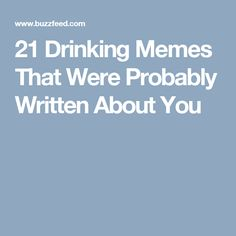 21 Drinking Memes That Were Probably Written About You
