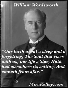 """William Wordsworth  """"Our birth is but a sleep and a forgetting; The Soul that rises with us, our life's Star, Hath had elsewhere its setting. And cometh from afar."""""""