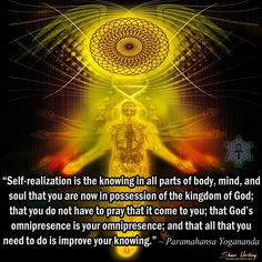 """""""Self-realization is the knowing in all parts of body, mind, and soul that you are now in possession of the kingdom of God; that you do not have to pray that it come to you; that God's omnipresence is your omnipresence; and that all that you need to do is improve your knowing."""" ~ Paramahansa Yogananda  art pic by Shawn Hocking"""
