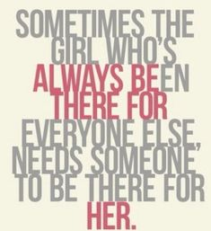 Sometimes the girl who's always been there for everyone else needs someone to be there for her.  YEP!!!