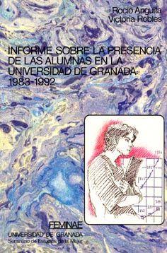 Informe sobre la presencia de las alumnas en la Universidad de Granada : 1983-1992 / Rocío Anguita, Victoria Robles