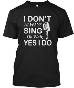 I Dont Always Sing Oh Wait Yes T Shirts Black T-Shirt Front
