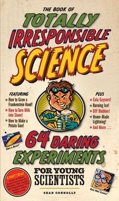 Book ofTotally Irresponsible Science - 64 Daring Experiments Published by Workman Publishing Written by: Sean Connolly What could be more fun for kids than to have the kind of rip-roaring good time th
