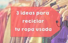 3 ideas para reciclar tu ropa usada ¡Porque puedes hacer multitud de cosas con ella!