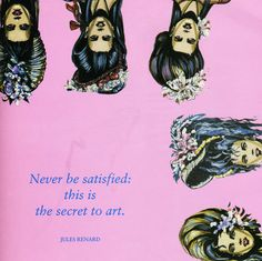 never be satisfied - this is the secret to art
