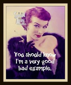 You should know I'm a very good bad example.
