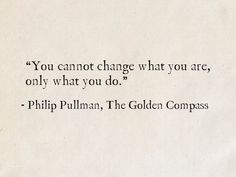 """You cannot change what you are, only what you do."" - Philip Pullman, The Golden Compass (His Dark Materials) Aesthetic Words, Book Aesthetic, The Golden Compass Book, Some Quotes, Quotes To Live By, Dark Qoutes, Fantasy Quotes, Fantasy Books, Meaningful Quotes"