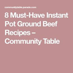 8 Must-Have Instant Pot Ground Beef Recipes – Community Table