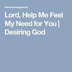Lord, Help Me Feel My Need for You | Desiring God