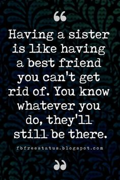 Sister Quotes, Having a sister is like having a best friend you can't get rid of. You know whatever you do, they'll still be there.