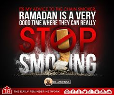 Its my advice to the chain smoker, Ramadan is a very good time where they can really stop smoking.  [Dr Zakir Naik]