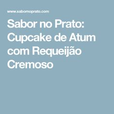 Sabor no Prato: Cupcake de Atum com Requeijão Cremoso