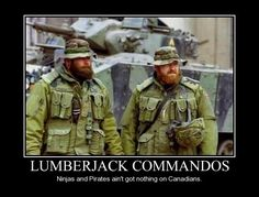 LUMBERJACK COMMANDOS Ninjas and Pirates ain't got shit on Canadians / canada :: funny pictures :: ninja :: commando :: demotivation :: pirate Canadian Memes, Canadian Things, Canadian Humour, Canadian History, Canadian Soldiers, Canadian Army, Canadian Tuxedo, Canada Funny, O Canada