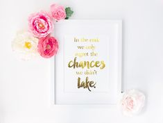 In the end, we only regret the chances we didn't take.-- free printable