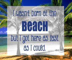 I wasn't born at the beach but I got here as fast as I could.