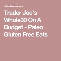 Trader Joe's Whole30 On A Budget - Paleo Gluten Free Eats