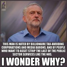 Jeremy Corbyn. This man is hated by billionaire tax-avoiding corporations and media barons, and by people who want to asset strip the last of the public sector services like the NHS. I wonder why?