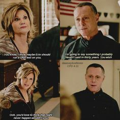 Bunny: You know, I think maybe Erin should run a DNA test on you. Voight: I'm going to say something I probably haven't said in thirty years. You wish. Bunny: Ooh, you'd love to think that night never happen wouldn't you. (4x11)