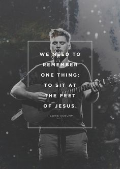 """As worship leaders, we need to remember one thing: to sit at the feet of Jesus."" -Cory Asbury"