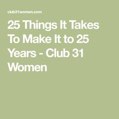 25 Things It Takes To Make It to 25 Years - Club 31 Women
