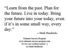 """Learn from the past. Plan for the future. Live in today. Bring your future into your today, even if it's in some small way, every day."" -- Mark Hendricks"