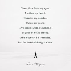 Tears flow from my eyes. I soften my heart. I harden my resolve, caress my scars. I've become good at healing, so good at being strong. And maybe it's a weakness, but I'm tired of doing it alone. Poem by Vironika Tugaleva. Read the whole thing via the link. Tired Quotes, Lonely Quotes, Tired Of Being Alone, I'm Tired, Self Love Quotes, Relationship Tips, Sadness, Flow, Reflection