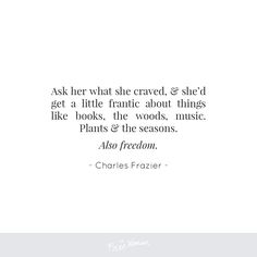 """""""Ask her what she craved and she'd get a little frantic about things like books, the woods, music. Plans and the seasons. Also freedom."""" - Charles Frazier 