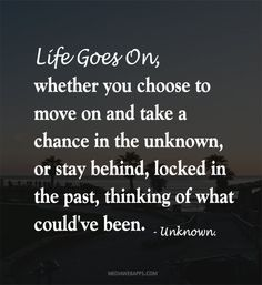 Life goes on, when you chose to move forward. And stop living in the past! Live for this very moment. Stop and think right now! Whats been on your mind mainly? Now deal with it!