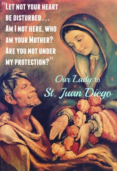 We come to you, dear St. Juan Diego, chosen messenger of Our Lady of Guadalupe. We ask you now to be our messenger. Take this, our petition, to the throne of God, but take it first to our merciful Mother, and receive her approving sign. Then your voice will be magnified and will ring with the sweet authority of her own. May you intercede on our behalf and may blessings fall from heaven, as roses fell from your mantle.