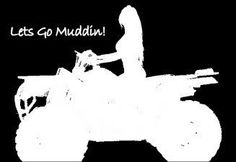 Lets go muddin' I miss going out in the fields and going 4 wheeling with the boys!