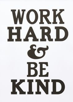 Work hard & be kind.